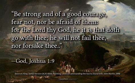 Be Strong and of a good courage, fear not, nor be afraid of them: for the Lord thy God, He it is that doth go with thee; He will not fail thee, nor forsake thee.. God, Joshua 1:9